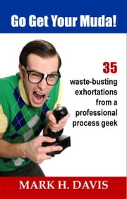 Go Get Your Muda! - 35 Waste-Busting Exhortations from a Professional Process Geek ! ebook by Mark H. Davis