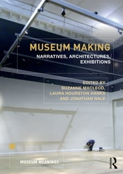 Museum Making - Narratives, Architectures, Exhibitions ebook by Suzanne Macleod,Laura Hourston Hanks,Jonathan Hale