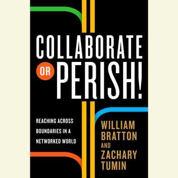 Collaborate or Perish! - Reaching Across Boundaries in a Networked World audiobook by William Bratton,Zachary Tumin