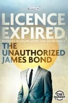 Licence Expired - The Unauthorized James Bond ebook by James Alan Gardner, Jeffrey Ford, Madeline Ashby,...