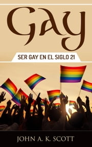 Gay: Ser Gay En El Siglo 21 ebook by John A. K. Scott