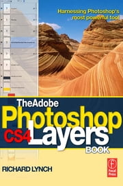 The Adobe Photoshop CS4 Layers Book - Harnessing Photoshop's most powerful tool ebook by Richard Lynch
