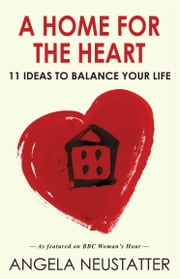 A Home for the Heart - 11 Ideas to Balance Your Life ebook by Angela Neustatter