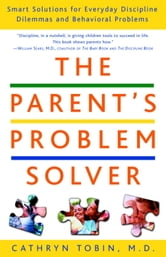 The Parent's Problem Solver - Smart Solutions for Everyday Discipline Dilemmas and Behavioral Problems ebook by Cathryn Tobin, M.D.