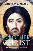 Another Christ - Re-envisioning Ministry ebook by Andrew Mayes