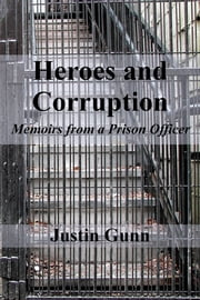 Heroes and Corruption - Memoirs from a Prison Officer ebook by Justin Gunn