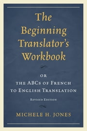 The Beginning Translator's Workbook - or the ABCs of French to English Translation ebook by Michele H. Jones