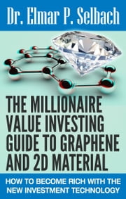 The Millionaire Value Investing Guide to Graphene and 2D Material - How to Become Rich with the New Investment Technology ebook by Dr. Elmar P. Selbach