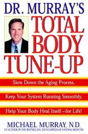 Doctor Murray's Total Body Tune-Up - Slow Down the Aging Process, Keep Your System Running Smoothly, Help Your Body H eal Itself--for Life! ebook by Michael Murray
