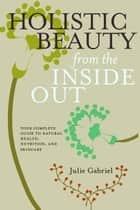 Holistic Beauty from the Inside Out ebook by Julie Gabriel