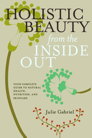 Holistic Beauty from the Inside Out - Your Complete Guide to Natural Health, Nutrition, and Skincare ebook by Julie Gabriel