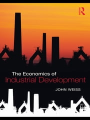 The Economics of Industrial Development ebook by John Weiss