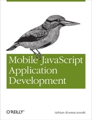 Mobile JavaScript Application Development - Bringing Web Programming to Mobile Devices ebook by Adrian Kosmaczewski