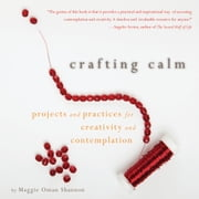 Crafting Calm - Projects and Practices for Creativity and Contemplation ebook by Maggie Oman Shannon,Mary Anne Radmacher