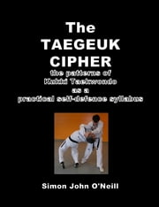 The Taegeuk Cipher: The Patterns of Kukki Taekwondo as a Practical Self-Defence Syllabus ebook by Simon John O'Neill