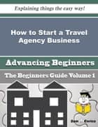 How to Start a Travel Agency Business (Beginners Guide) ebook by Leta Ochoa