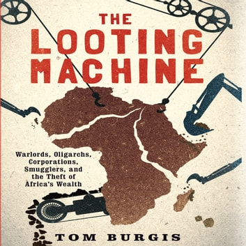 The Looting Machine - Warlords, Oligarchs, Corporations, Smugglers, and the Theft of Africa's Wealth audiobook by Tom Burgis