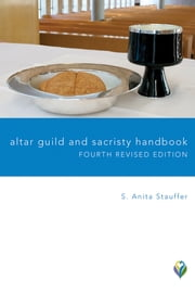 Altar Guild and Sacristy Handbook - Fourth Revised Edition ebook by S.  Anita Stauffer