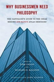 Why Businessmen Need Philosophy - The Capitalist's Guide to the Ideas Behind Ayn Rand's AtlasShrugged ebook by Debi Ghate,Richard E. Ralston,John Allison