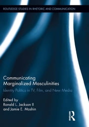 Communicating Marginalized Masculinities - Identity Politics in TV, Film, and New Media ebook by Ronald L. Jackson II,Jamie E. Moshin