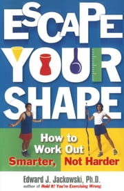 Escape Your Shape - How to Work Out Smarter, Not Harder ebook by Ph.D. Edward Jackowski, Ph.D.
