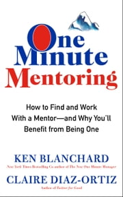 One Minute Mentoring - How to Find and Work With a Mentor-And Why You'll Benefit from Being One ebook by Ken Blanchard,Claire Diaz-Ortiz