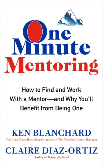One Minute Mentoring - How to Find and Work With a Mentor--And Why You'll Benefit from Being One ebook by Ken Blanchard,Claire Diaz-Ortiz