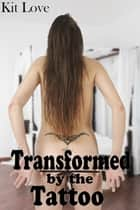 Transformed by the Tattoo (Gender Transformation Erotica) ebook by Kit Love