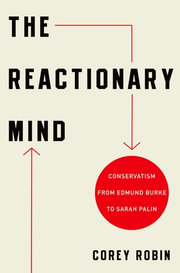 The Reactionary Mind - Conservatism from Edmund Burke to Sarah Palin ebook by Corey Robin
