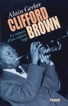 Clifford Brown - Le roman d'un enfant sage ebook by Alain Gerber