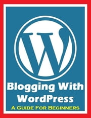 Blogging With Wordpress - A Guide for Beginners ebook by Ken Silver