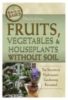 How to Grow Fruits, Vegetables & Houseplants Without Soil: The Secrets of Hydroponic Gardening Revealed ebook by Richard Helweg