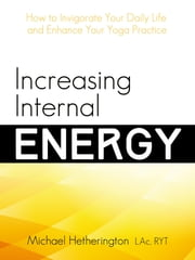 Increasing Internal Energy: How to Invigorate Your Daily Life and Enhance Your Yoga Practice ebook by Michael Hetherington