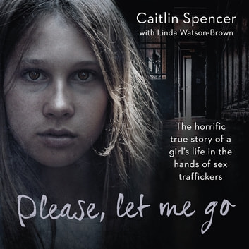 Please, Let Me Go - The Horrific True Story of a Girl's Life In The Hands of Sex Traffickers ebook by Caitlin Spencer