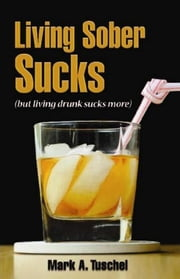 Living Sober Sucks (but living drunk sucks more). ebook by Mark Tuschel