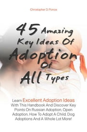 45 Amazing Key Ideas Of Adoption Of All Types - Learn Excellent Adoption Ideas With This Handbook And Discover Key Points On Russian Adoption, Open Adoption, How To Adopt A Child, Dog Adoptions And A Whole Lot More! ebook by Christopher D. Ponce
