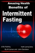 Amazing Health Benefits of Intermittent Fasting ebook by M Usman, John Davidson
