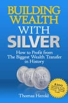 Building Wealth with Silver: How to Profit From The Biggest Wealth Transfer in History eBook by Thomas Herold