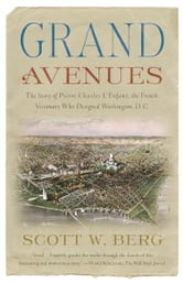 Grand Avenues - The Story of Pierre Charles L'Enfant, the French Visionary Who Designed Washington, D.C. ebook by Scott W. Berg
