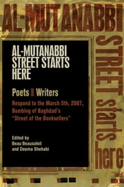 "Al-Mutanabbi Street Starts Here - Poets and Writers Respond to the March 5th, 2007, Bombing of Baghdad's ""Street of the Booksellers"" ebook by Beau Beausoleil,Deema Shehabi"