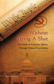 Without Firing a Shot - The Death of American Liberty through Political Correctness ebook by Ron Walker