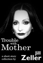 Trouble with Mother. A Collection ebook by Jill Zeller