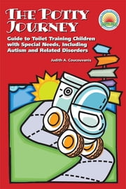 The Potty Journey - Guide to Toilet Training Children with Special Needs, Including Autism and Related Disorders ebook by Judith A. Coucouvanis MA, APRN, BC