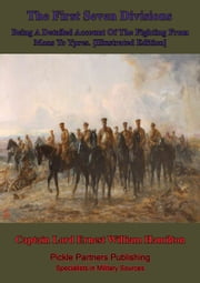 The First Seven Divisions, Being A Detailed Account Of The Fighting From Mons To Ypres. [Illustrated Edition] ebook by Captain Lord Ernest William Hamilton
