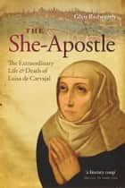 The She-Apostle - The Extraordinary Life and Death of Luisa de Carvajal ebook by Glyn Redworth, British Hispanic Foundation Visiting Chair at the Complutense University in Madrid for the academic year 2008-9.