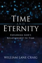 Time and Eternity: Exploring God's Relationship to Time - Exploring God's Relationship to Time ebook by William Lane Craig