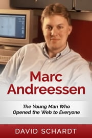 Marc Andreessen: The Young Man Who Opened the Web to Everyone ebook by David Schardt