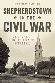 Shepherdstown in the Civil War - One Vast Confederate Hospital ebook by Kevin R. Pawlak