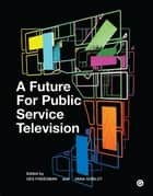A Future for Public Service Television ebook by Des Freedman, Vana Goblot, Mark Thompson,...