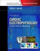 Cardiac Electrophysiology: From Cell to Bedside E-Book ebook by Douglas P. Zipes, MD, MAAC,...